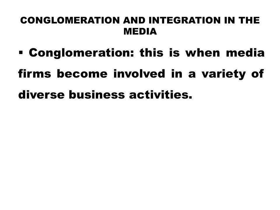 CONGLOMERATION AND INTEGRATION IN THE MEDIA  Conglomeration: this is when media firms become involved in a variety of diverse business activities.