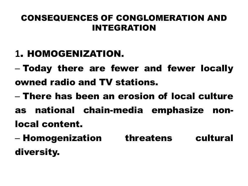 CONSEQUENCES OF CONGLOMERATION AND INTEGRATION 1. HOMOGENIZATION. – Today there are fewer and fewer locally owned radio and TV stations. – There has b