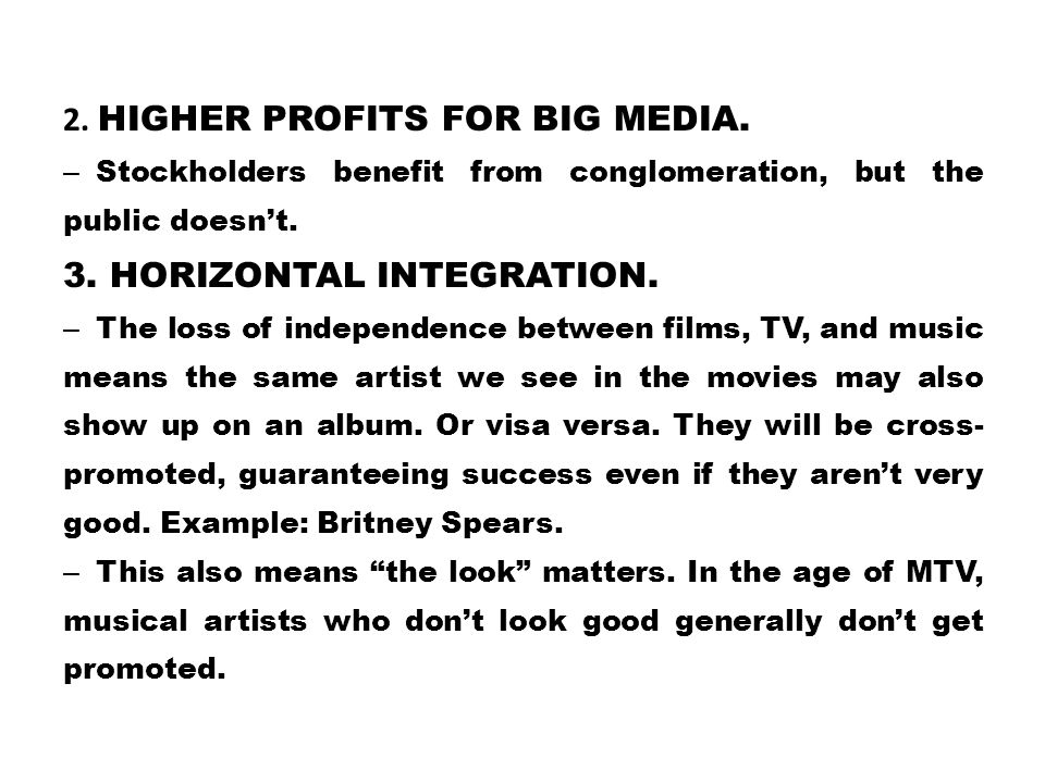 2. HIGHER PROFITS FOR BIG MEDIA. – Stockholders benefit from conglomeration, but the public doesn't. 3. HORIZONTAL INTEGRATION. – The loss of independ