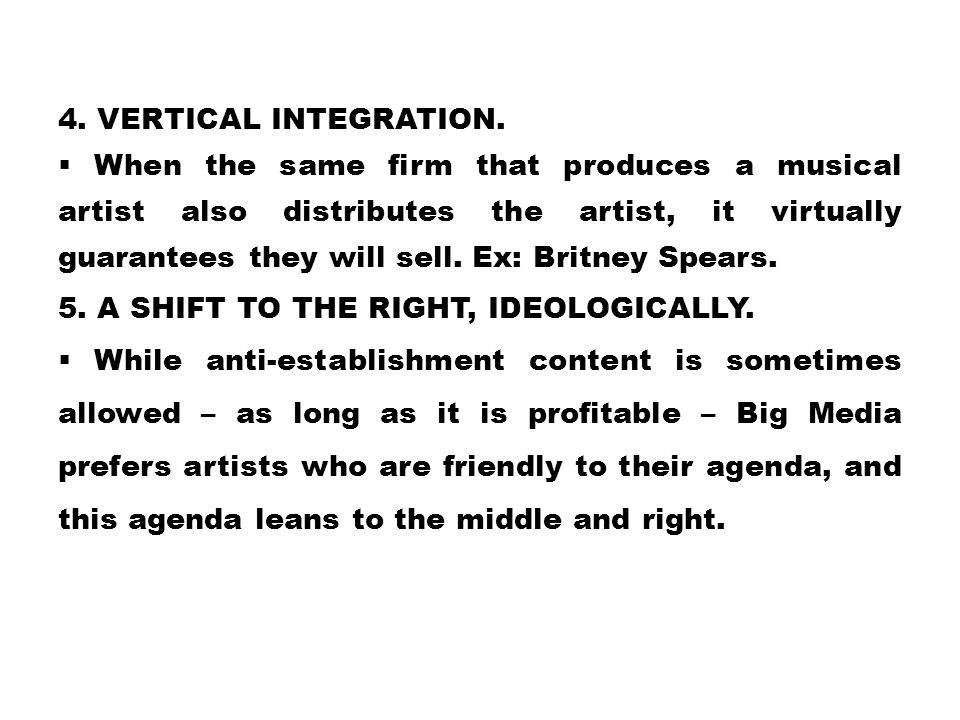 4. VERTICAL INTEGRATION.  When the same firm that produces a musical artist also distributes the artist, it virtually guarantees they will sell. Ex: