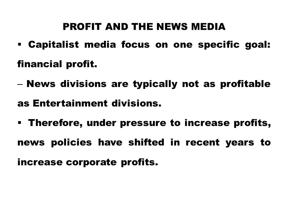 PROFIT AND THE NEWS MEDIA  Capitalist media focus on one specific goal: financial profit. – News divisions are typically not as profitable as Enterta