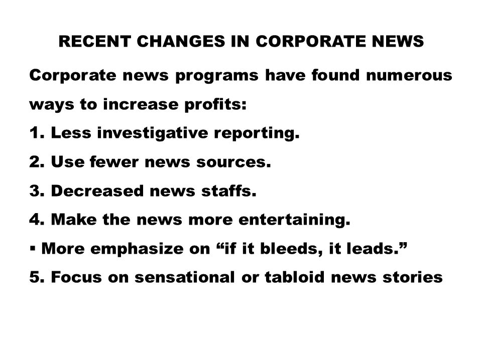 RECENT CHANGES IN CORPORATE NEWS Corporate news programs have found numerous ways to increase profits: 1. Less investigative reporting. 2. Use fewer n