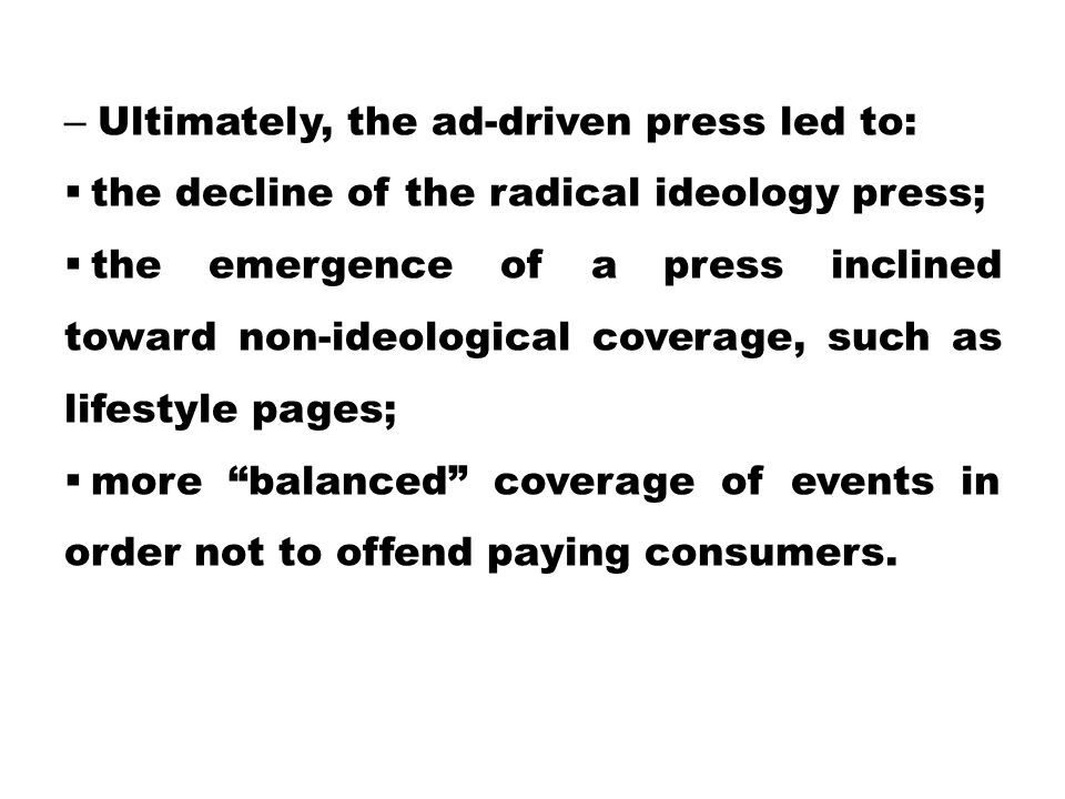 – Ultimately, the ad-driven press led to:  the decline of the radical ideology press;  the emergence of a press inclined toward non-ideological cove