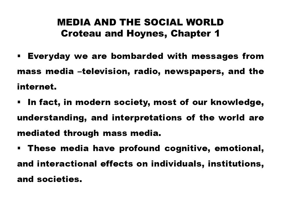 MEDIA AND THE SOCIAL WORLD Croteau and Hoynes, Chapter 1  Everyday we are bombarded with messages from mass media –television, radio, newspapers, and