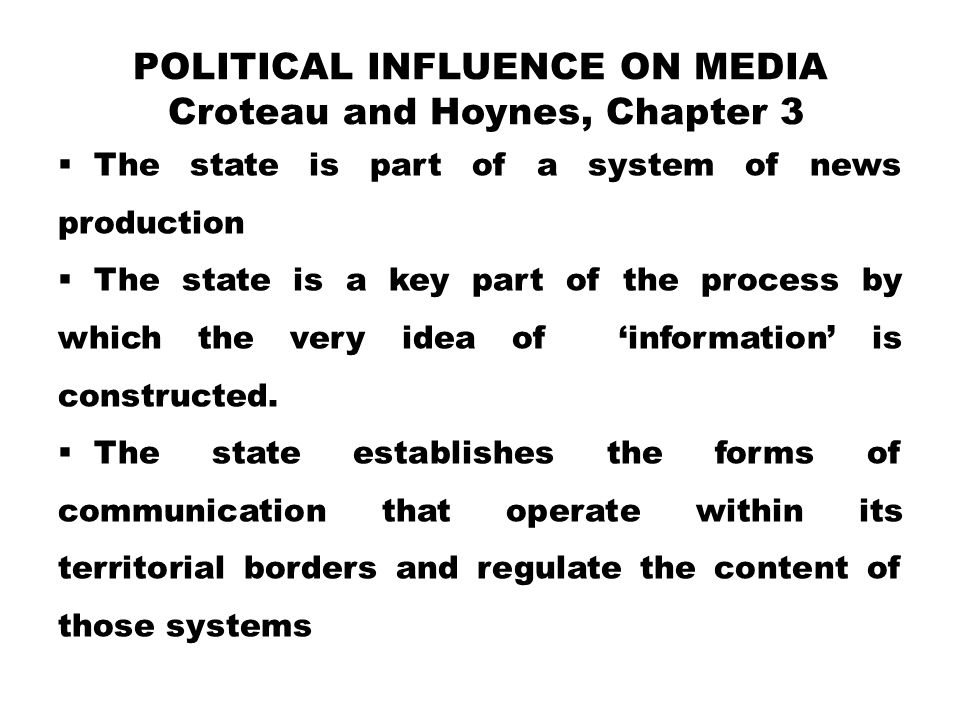 POLITICAL INFLUENCE ON MEDIA Croteau and Hoynes, Chapter 3  The state is part of a system of news production  The state is a key part of the process