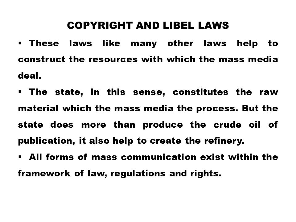 COPYRIGHT AND LIBEL LAWS  These laws like many other laws help to construct the resources with which the mass media deal.  The state, in this sense,