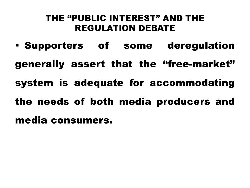 """THE """"PUBLIC INTEREST"""" AND THE REGULATION DEBATE  Supporters of some deregulation generally assert that the """"free-market"""" system is adequate for accom"""