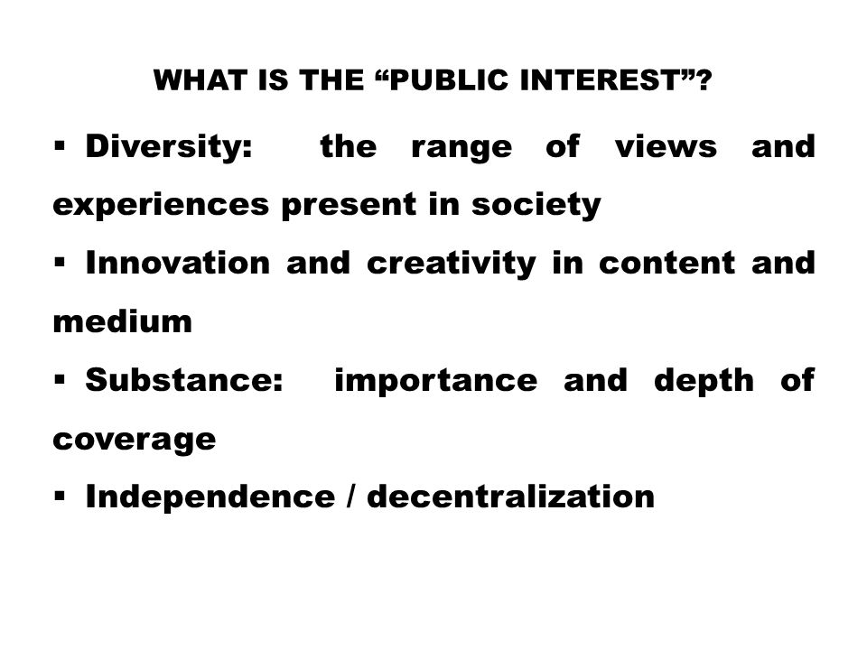 """WHAT IS THE """"PUBLIC INTEREST""""?  Diversity: the range of views and experiences present in society  Innovation and creativity in content and medium """