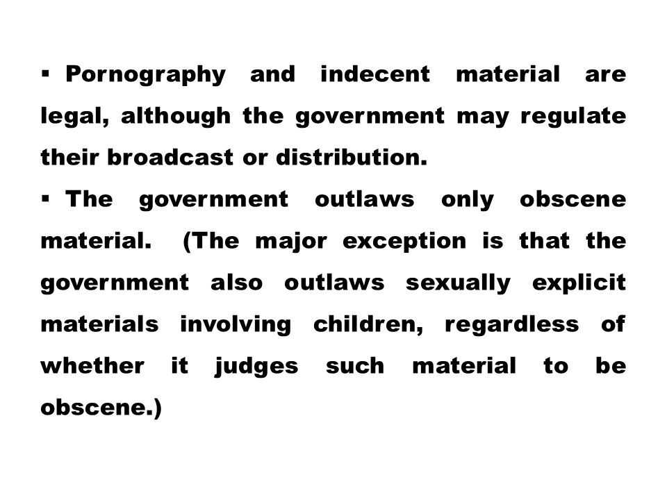  Pornography and indecent material are legal, although the government may regulate their broadcast or distribution.  The government outlaws only obs