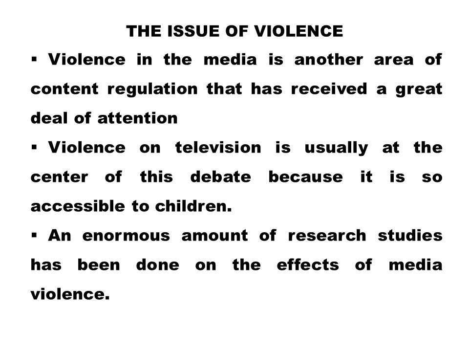 THE ISSUE OF VIOLENCE  Violence in the media is another area of content regulation that has received a great deal of attention  Violence on televisi