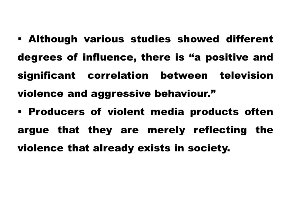 """ Although various studies showed different degrees of influence, there is """"a positive and significant correlation between television violence and agg"""