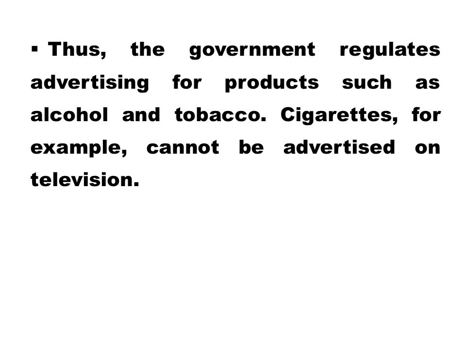  Thus, the government regulates advertising for products such as alcohol and tobacco. Cigarettes, for example, cannot be advertised on television.