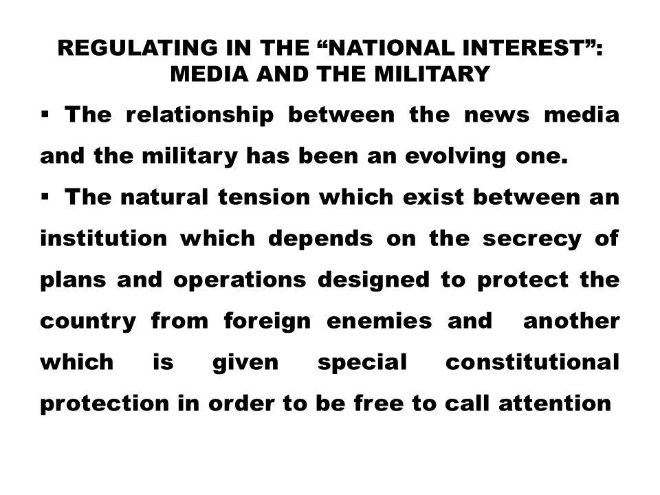 """REGULATING IN THE """"NATIONAL INTEREST"""": MEDIA AND THE MILITARY  The relationship between the news media and the military has been an evolving one.  T"""