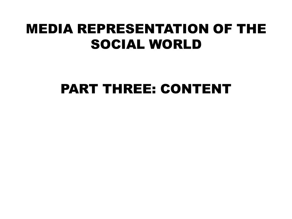 MEDIA REPRESENTATION OF THE SOCIAL WORLD PART THREE: CONTENT
