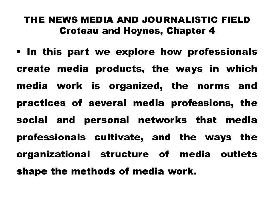 THE NEWS MEDIA AND JOURNALISTIC FIELD Croteau and Hoynes, Chapter 4  In this part we explore how professionals create media products, the ways in whi