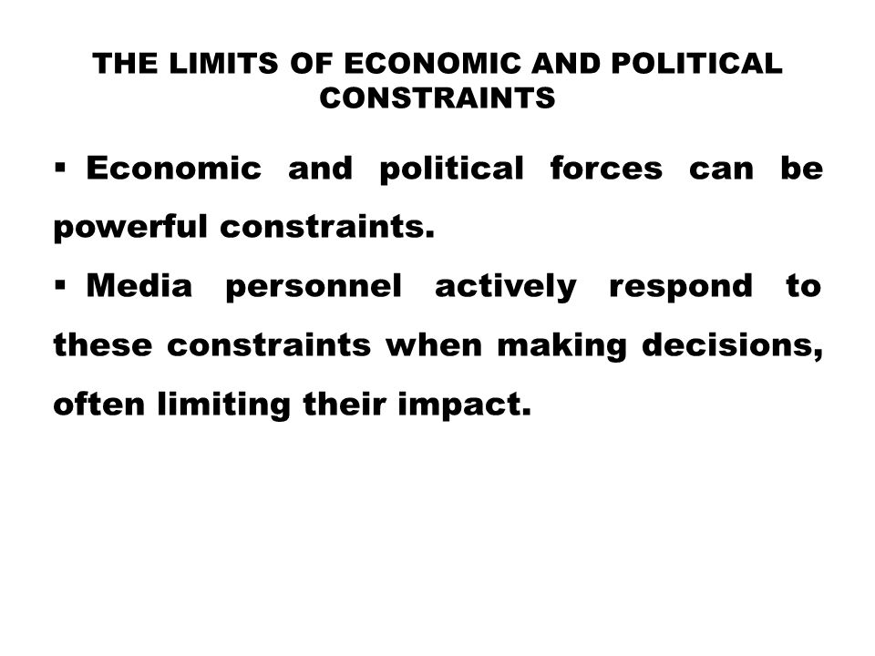 THE LIMITS OF ECONOMIC AND POLITICAL CONSTRAINTS  Economic and political forces can be powerful constraints.  Media personnel actively respond to th