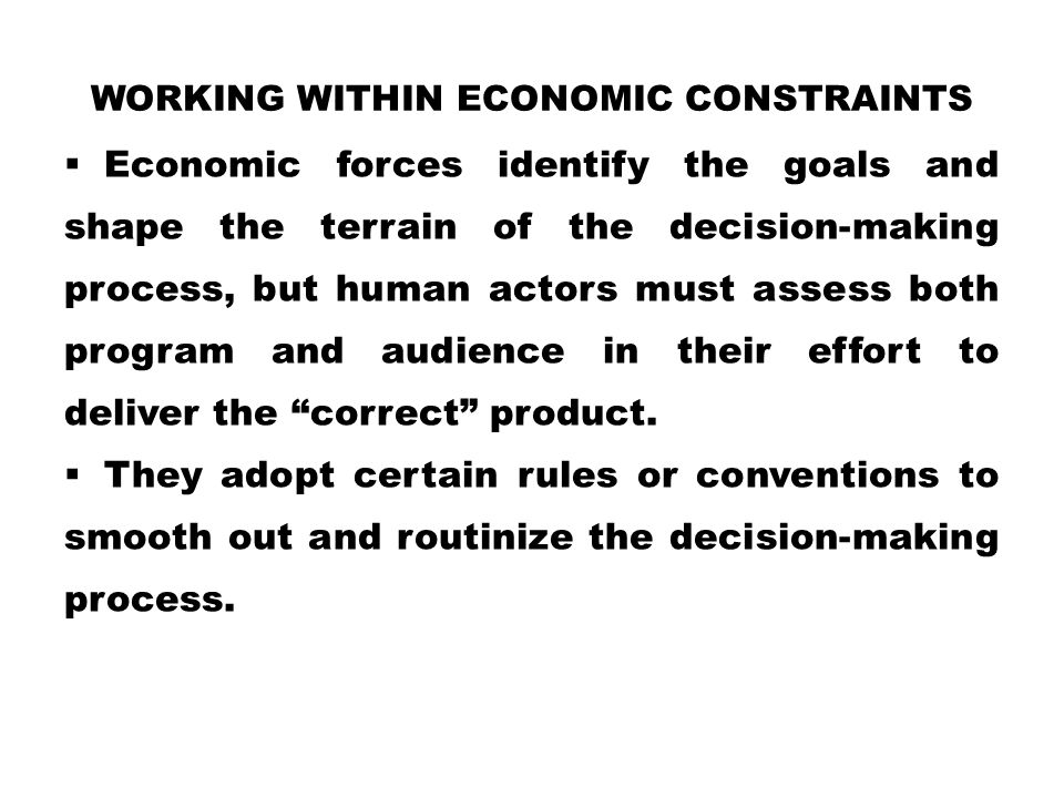 WORKING WITHIN ECONOMIC CONSTRAINTS  Economic forces identify the goals and shape the terrain of the decision-making process, but human actors must a