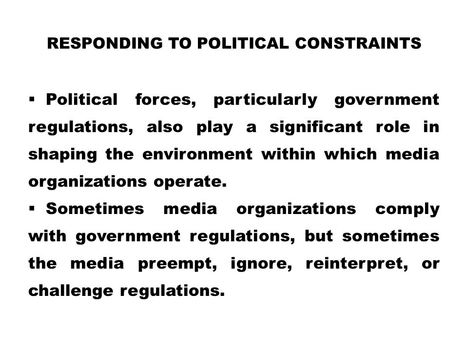 RESPONDING TO POLITICAL CONSTRAINTS  Political forces, particularly government regulations, also play a significant role in shaping the environment w