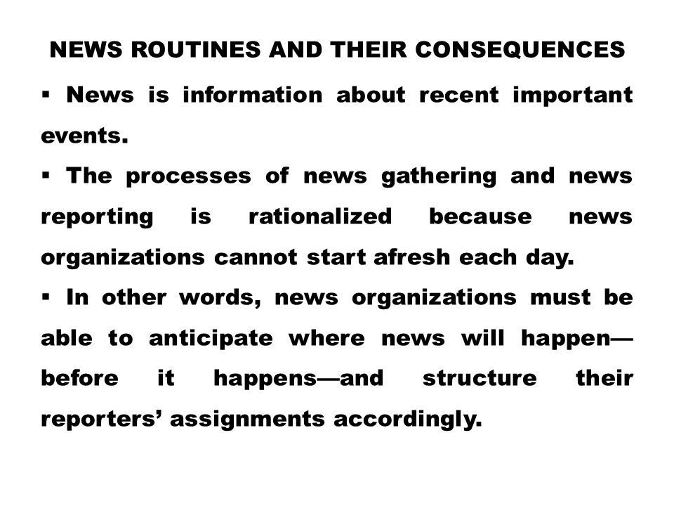 NEWS ROUTINES AND THEIR CONSEQUENCES  News is information about recent important events.  The processes of news gathering and news reporting is rati