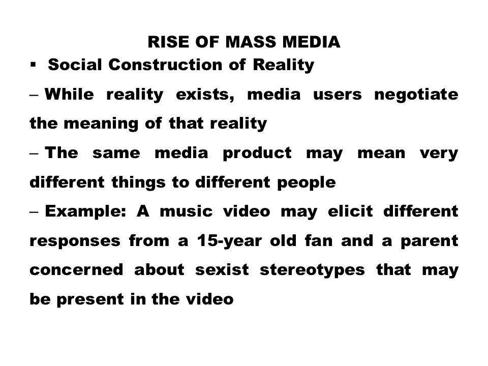 RISE OF MASS MEDIA  Social Construction of Reality – While reality exists, media users negotiate the meaning of that reality – The same media product