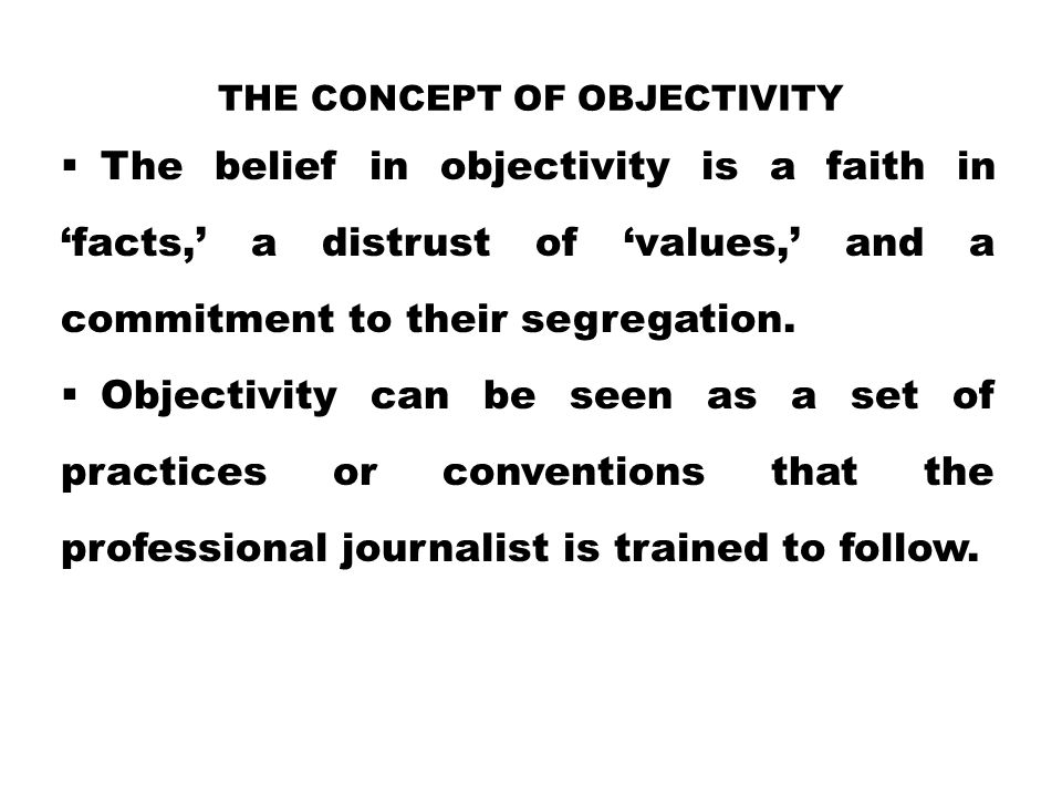 THE CONCEPT OF OBJECTIVITY  The belief in objectivity is a faith in 'facts,' a distrust of 'values,' and a commitment to their segregation.  Objecti