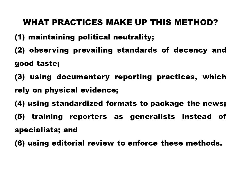WHAT PRACTICES MAKE UP THIS METHOD? (1)maintaining political neutrality; (2) observing prevailing standards of decency and good taste; (3) using docum