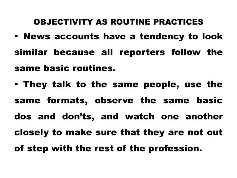 OBJECTIVITY AS ROUTINE PRACTICES  News accounts have a tendency to look similar because all reporters follow the same basic routines.  They talk to