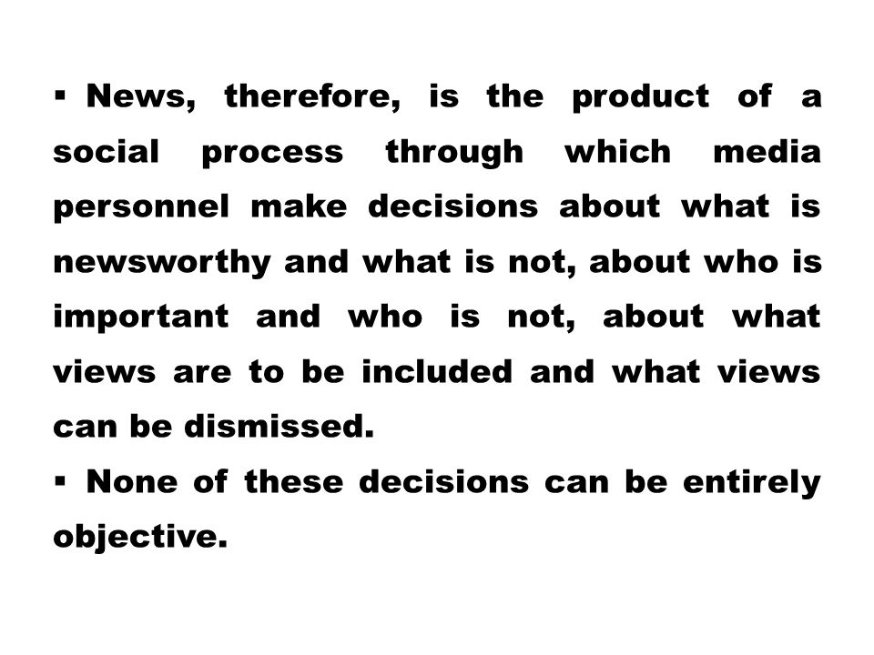  News, therefore, is the product of a social process through which media personnel make decisions about what is newsworthy and what is not, about who