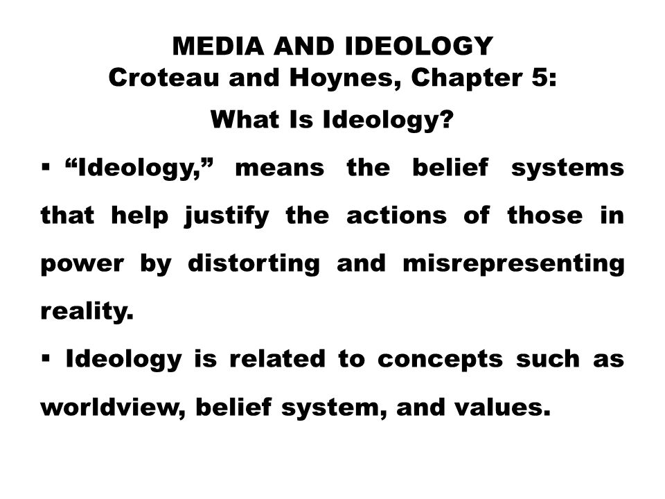 """MEDIA AND IDEOLOGY Croteau and Hoynes, Chapter 5: What Is Ideology?  """"Ideology,"""" means the belief systems that help justify the actions of those in p"""