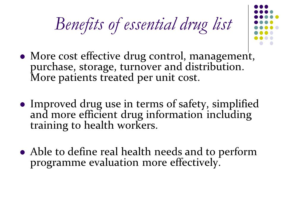 Benefits of essential drug list More cost effective drug control, management, purchase, storage, turnover and distribution. More patients treated per