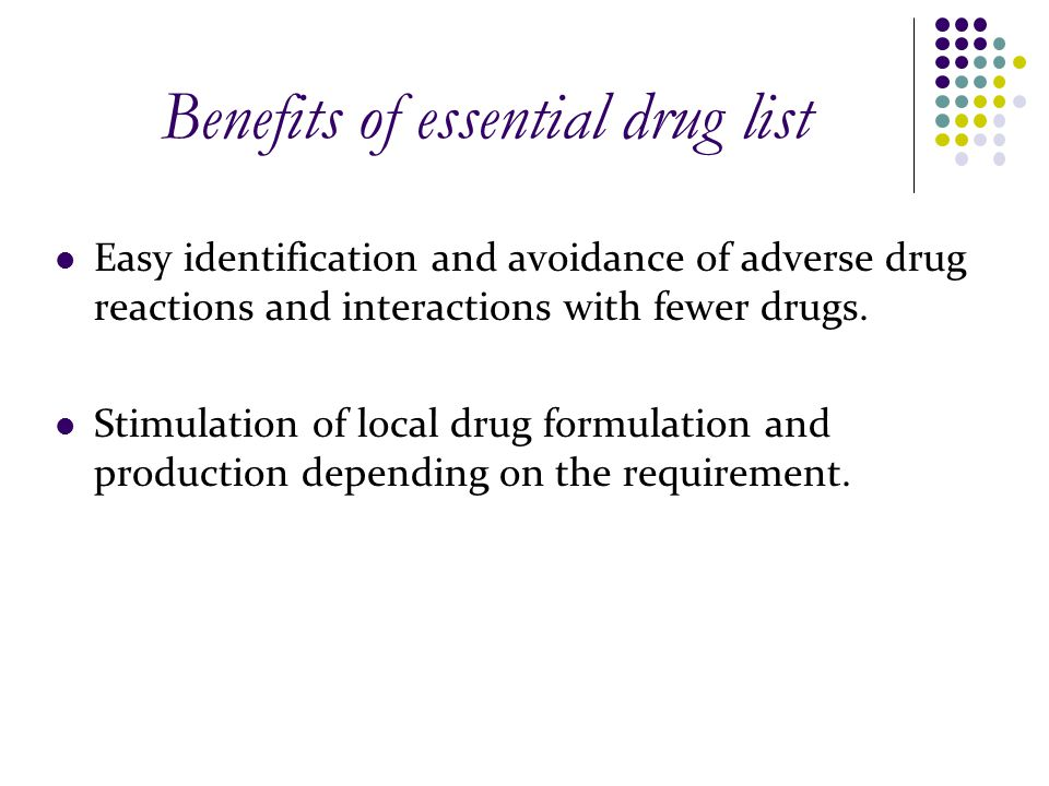 Benefits of essential drug list Easy identification and avoidance of adverse drug reactions and interactions with fewer drugs. Stimulation of local dr