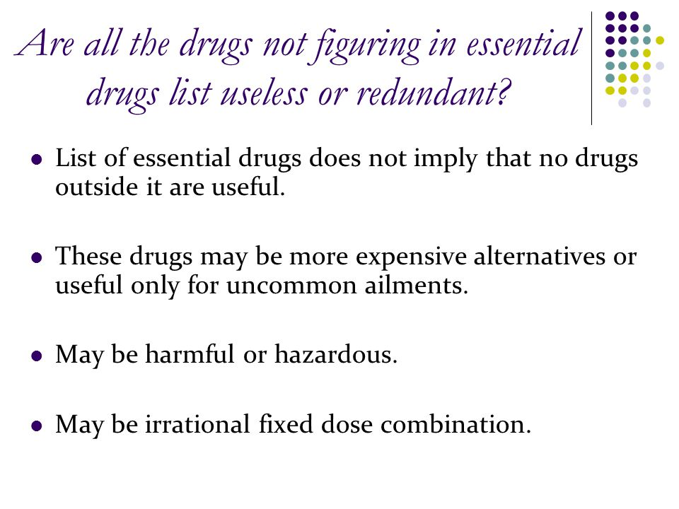 Are all the drugs not figuring in essential drugs list useless or redundant? List of essential drugs does not imply that no drugs outside it are usefu