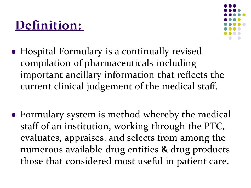 Definition: Hospital Formulary is a continually revised compilation of pharmaceuticals including important ancillary information that reflects the current clinical judgement of the medical staff.