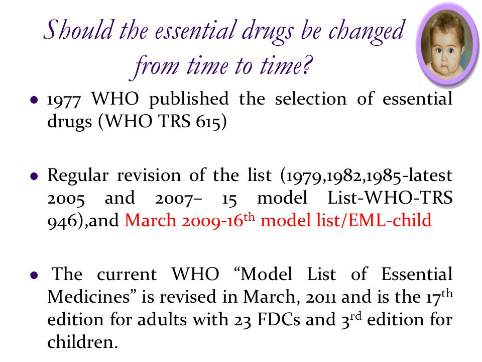Should the essential drugs be changed from time to time? 1977 WHO published the selection of essential drugs (WHO TRS 615) Regular revision of the lis