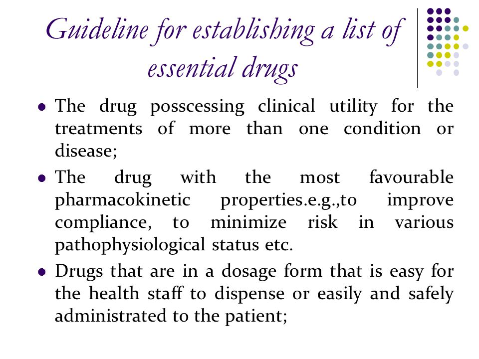 Guideline for establishing a list of essential drugs The drug posscessing clinical utility for the treatments of more than one condition or disease; The drug with the most favourable pharmacokinetic properties.e.g.,to improve compliance, to minimize risk in various pathophysiological status etc.