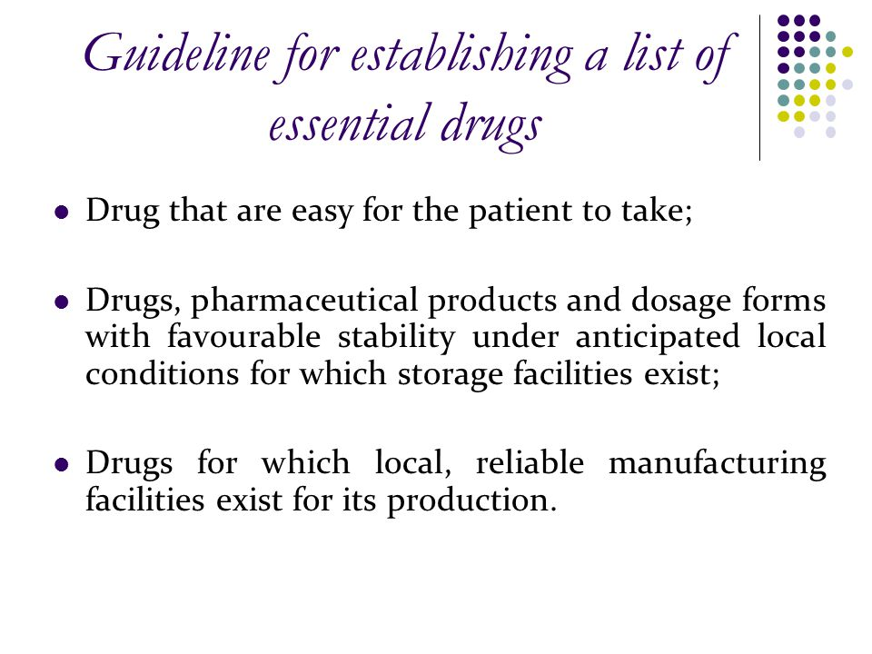 Guideline for establishing a list of essential drugs Drug that are easy for the patient to take; Drugs, pharmaceutical products and dosage forms with favourable stability under anticipated local conditions for which storage facilities exist; Drugs for which local, reliable manufacturing facilities exist for its production.