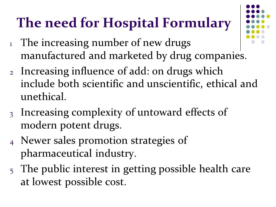 The need for Hospital Formulary 1 The increasing number of new drugs manufactured and marketed by drug companies.
