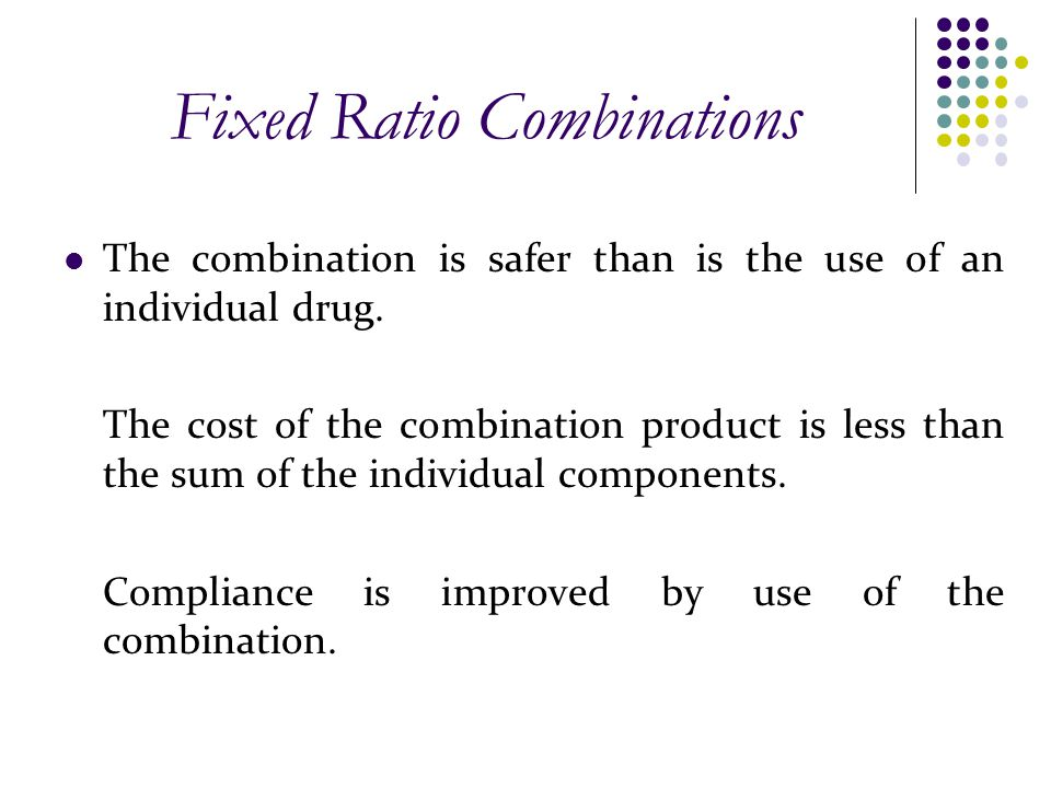 Fixed Ratio Combinations The combination is safer than is the use of an individual drug. The cost of the combination product is less than the sum of t
