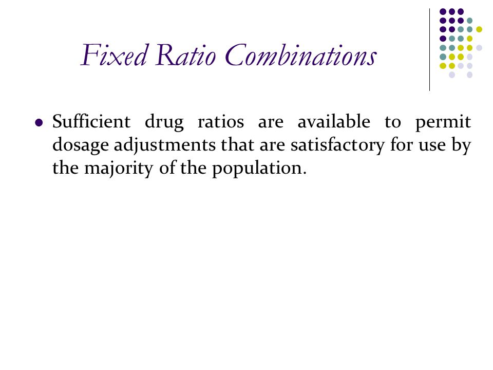 Fixed Ratio Combinations Sufficient drug ratios are available to permit dosage adjustments that are satisfactory for use by the majority of the popula