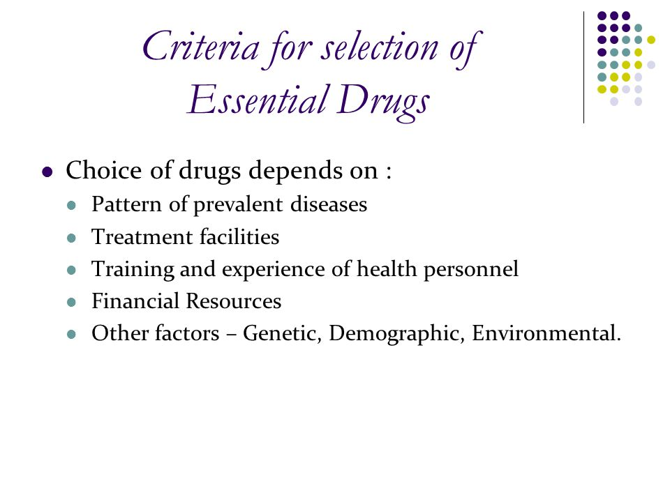 Criteria for selection of Essential Drugs Choice of drugs depends on : Pattern of prevalent diseases Treatment facilities Training and experience of h