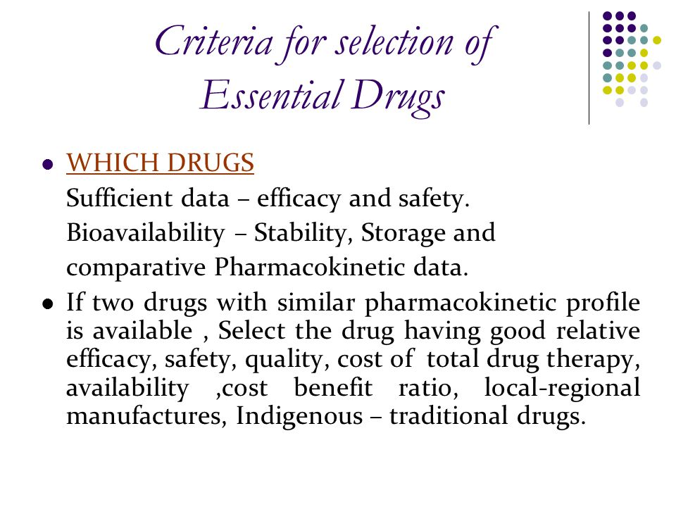 Criteria for selection of Essential Drugs WHICH DRUGS Sufficient data – efficacy and safety.