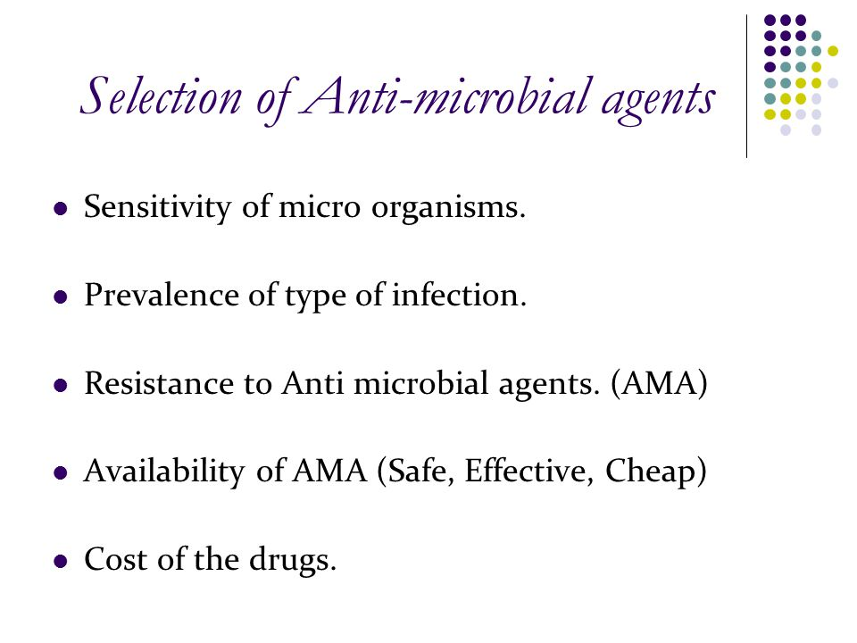 Selection of Anti-microbial agents Sensitivity of micro organisms. Prevalence of type of infection. Resistance to Anti microbial agents. (AMA) Availab