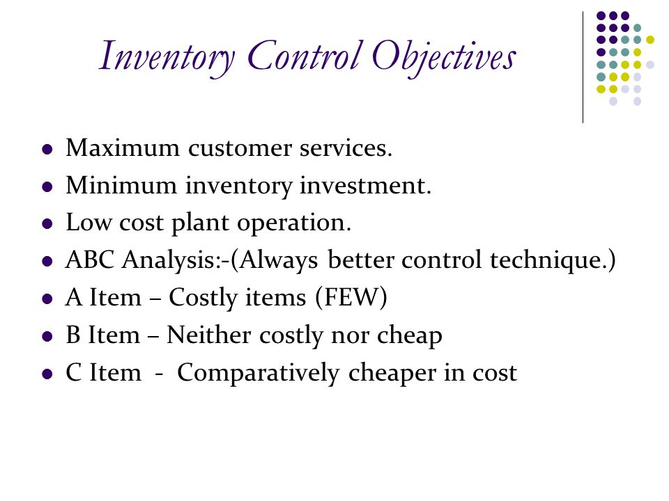 Inventory Control Objectives Maximum customer services. Minimum inventory investment. Low cost plant operation. ABC Analysis:-(Always better control t