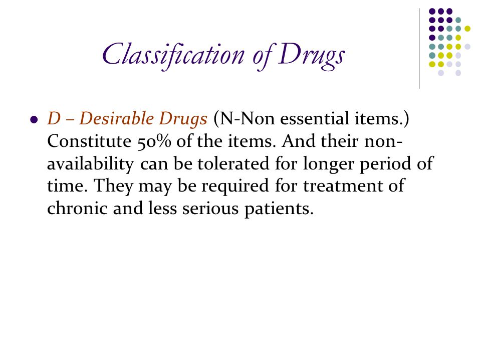 Classification of Drugs D – Desirable Drugs (N-Non essential items.) Constitute 50% of the items. And their non- availability can be tolerated for lon