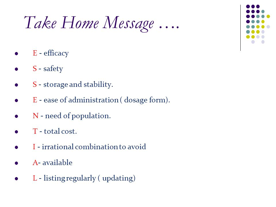 Take Home Message …. E - efficacy S - safety S - storage and stability. E - ease of administration ( dosage form). N - need of population. T - total c