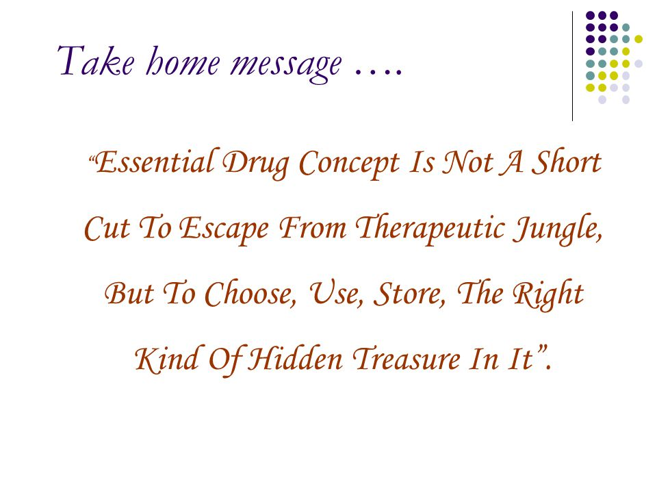 """Take home message …. """" Essential Drug Concept Is Not A Short Cut To Escape From Therapeutic Jungle, But To Choose, Use, Store, The Right Kind Of Hidde"""