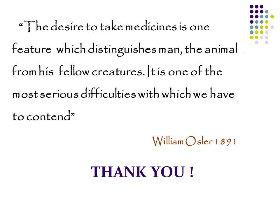 """THANK YOU ! """"The desire to take medicines is one feature which distinguishes man, the animal from his fellow creatures. It is one of the most serious"""
