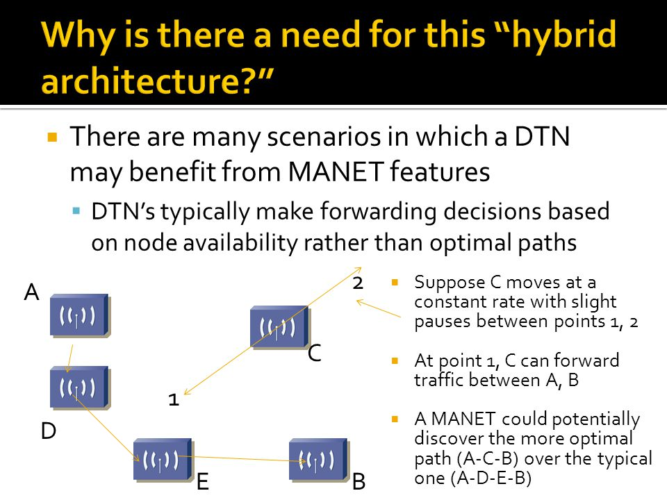  There are many scenarios in which a DTN may benefit from MANET features  DTN's typically make forwarding decisions based on node availability rathe