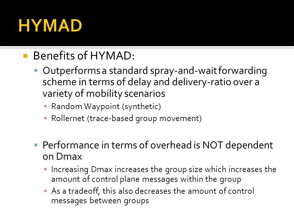  Benefits of HYMAD:  Outperforms a standard spray-and-wait forwarding scheme in terms of delay and delivery-ratio over a variety of mobility scenari