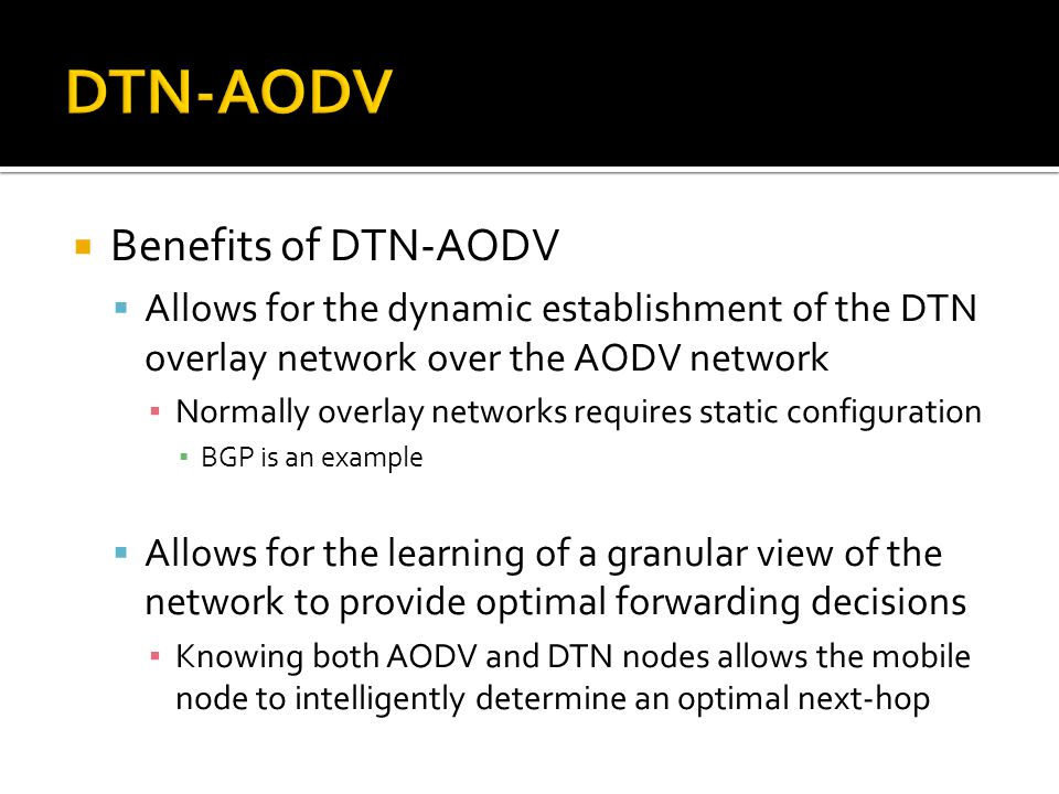  Benefits of DTN-AODV  Allows for the dynamic establishment of the DTN overlay network over the AODV network ▪ Normally overlay networks requires st